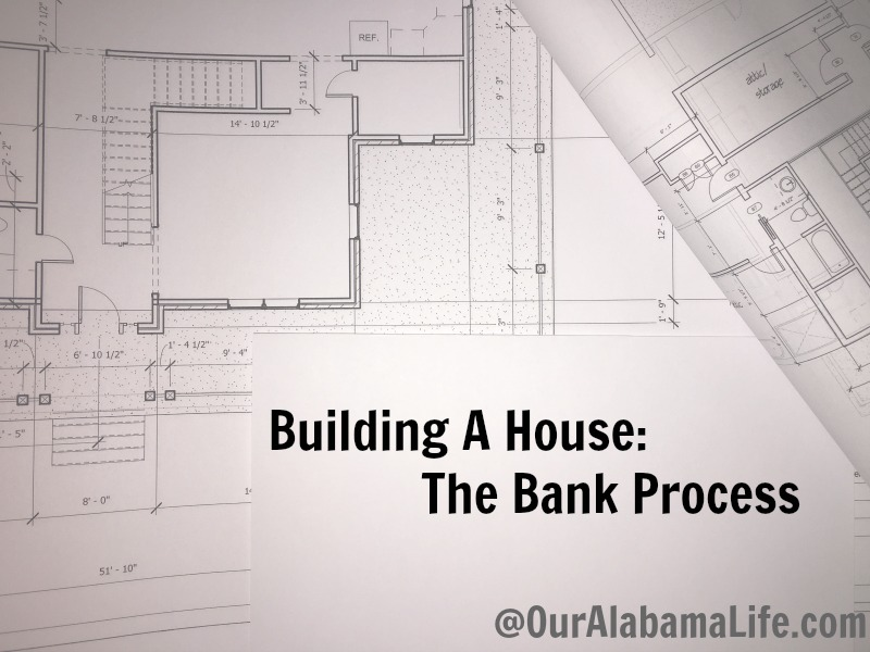 Building A House The Bank Process Our Alabama Life